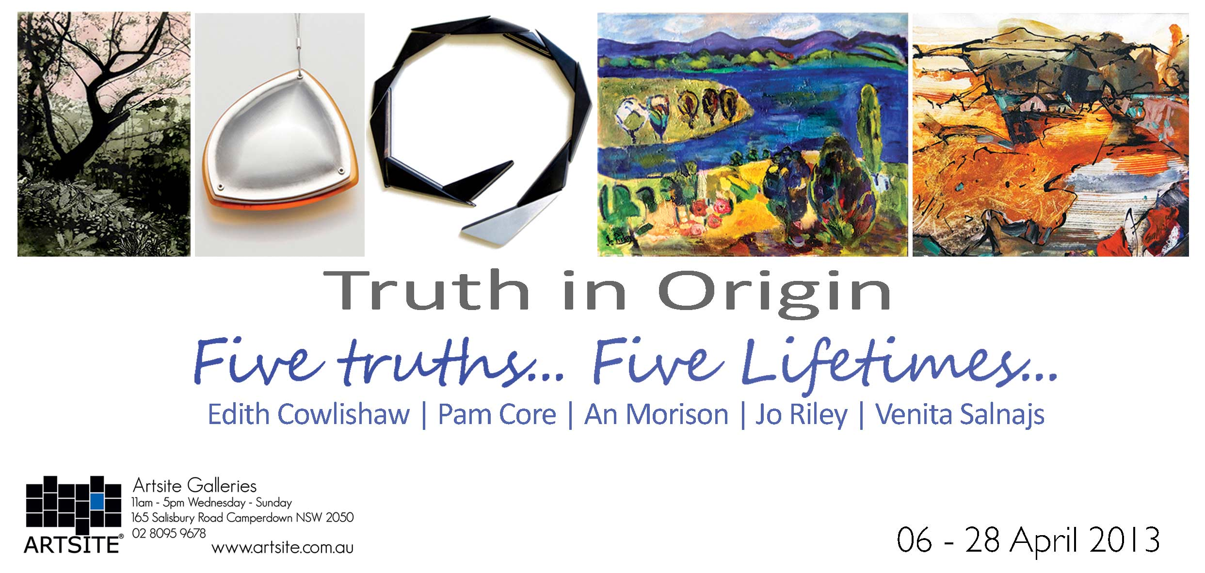 View Exhibition at Artsite Gallery. 09 February - 03 March 2013: Truth in Origin- Five Truths... Five Lifetimes.... Edith Cowlishaw | Pam Core | An Morison | Venita Salnajs | Jo Riley