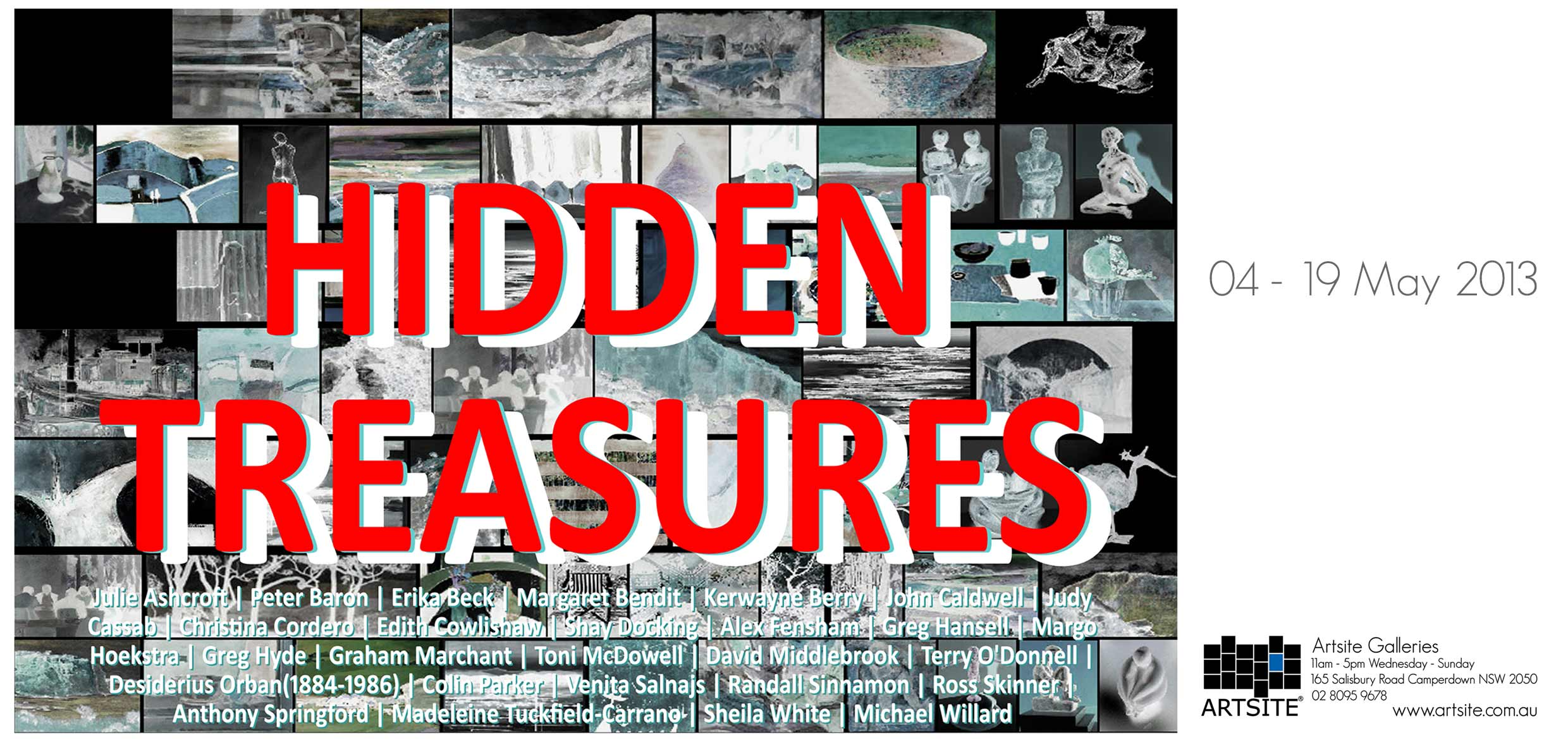 Hidden Treasures Artsite Gallery 04 - 19 May 2013. Artists include: Julie Ashcroft | Peter Baron | Erika Beck | Margaret Bendit | Kerwayne Berry | John Caldwell | Judy Cassab | Christina Cordero | Edith Cowlishaw | Shay Docking | Alex Fensham | Greg Hansell | Margo Hoekstra | Greg Hyde | Graham Marchant | Toni McDowell | David Middlebrook | Terry O'Donnell | Desiderius Orban(1884-1986) | Colin Parker | Venita Salnajs | Randall Sinnamon | Ross Skinner | Anthony Springford | Tuckfield-Carrano | Sheila White | Michael Willard.