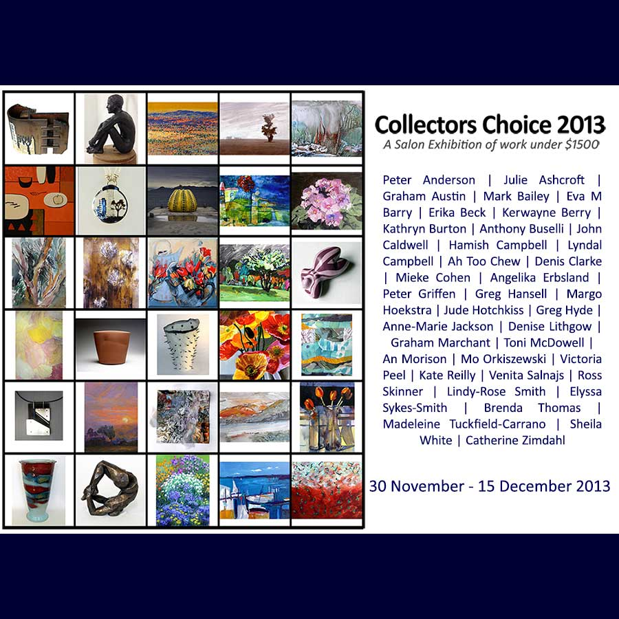 Collectors Choice 2013 - Artsite Gallery 30 November - 15 December - Artists include: Peter Anderson | Julie Ashcroft | Graham Austin | Mark Bailey | Eva M Barry | Erika Beck | Kerwayne Berry | Kathryn Burton | Anthony Buselli | John Caldwell | Hamish Campbell | Lyndal Campbell | Ah Too Chew | Denis Clarke | Mieke Cohen | Shay Docking | Angelika Erbsland | Peter Griffen | Robert Gribble | Greg Hansell | Margo Hoekstra | Jude Hotchkiss | Greg Hyde | Anne-Marie Jackson | Denise Lithgow | Graham Marchant | Toni McDowell | An Morison | Mo Orkiszewski | Victoria Peel | Kate Reilly | Venita Salnajs | Ross Skinner | Lindy-Rose Smith | Elyssa Sykes-Smith | Anthony Springford | Brenda Thomas | Madeleine Tuckfield-Carrano | Sheila White | Catherine Zimdahl