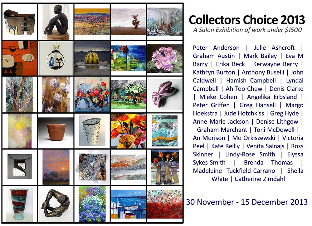 Collector's Choice 2013. Artists include: Peter Anderson | Julie Ashcroft | Graham Austin | Mark Bailey | Eva M Barry | Erika Beck | Kerwayne Berry | Kathryn Burton | Anthony Buselli | John Caldwell | Hamish Campbell | Lyndal Campbell | Ah Too Chew | Denis Clarke | Mieke Cohen | Angelika Erbsland | Peter Griffen | Greg Hansell | Margo Hoekstra | Jude Hotchkiss | Greg Hyde | Anne-Marie Jackson | Denise Lithgow | Graham Marchant | Toni McDowell | An Morison | Mo Orkiszewski | Victoria Peel | Kate Reilly | Venita Salnajs | Ross Skinner | Lindy-Rose Smith | Elyssa Sykes-Smith | Anthony Springford | Brenda Thomas | Madeleine Tuckfield-Carrano | Sheila White | Catherine Zimdahl.