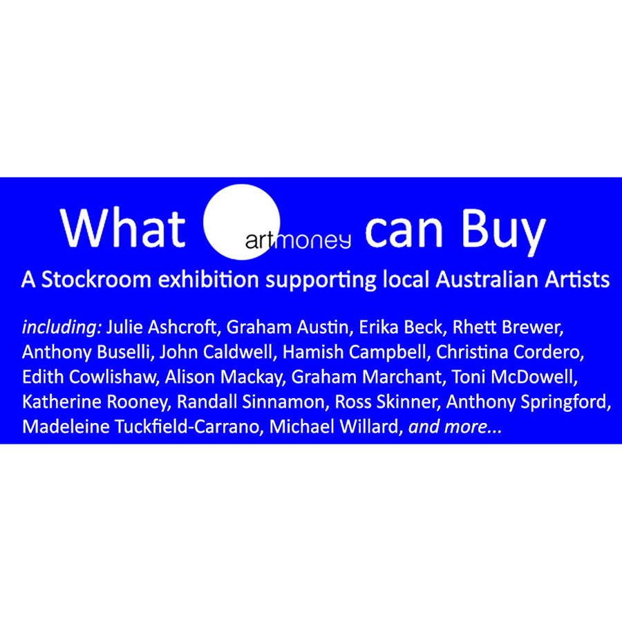 What Art Money can Buy: An exhibition of local Australian Artists Works - Artsite Gallery until 26 April 2015. Owning and supporting local Australian Artists could not be easier, says Paul Becker, CEO of Art Money. Works available by local artists including: Julie Ashcroft, Graham Austin, Erika Beck, Rhett Brewer, Anthony Buselli, John Caldwell, Hamish Campbell, Christina Cordero, Edith Cowlishaw, Alison Mackay, Graham Marchant, Toni McDowell, Katherine Rooney, Randall Sinnamon, Ross Skinner, Anthony Springford, Madeleine Tuckfield-Carrano, Michael Willard, and more...